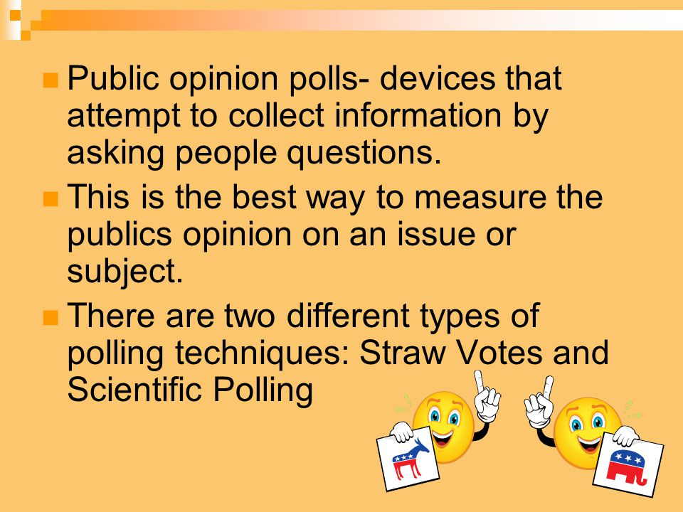 Public opinion polls- devices that attempt to collect information by asking people questions. This is the best way to measure the publics opinion on a