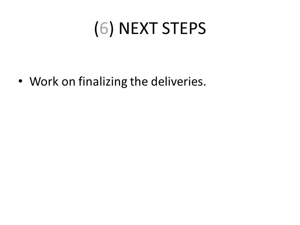 (6) NEXT STEPS Work on finalizing the deliveries.