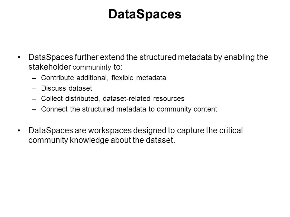 DataSpaces DataSpaces further extend the structured metadata by enabling the stakeholder communinty to: –Contribute additional, flexible metadata –Discuss dataset –Collect distributed, dataset-related resources –Connect the structured metadata to community content DataSpaces are workspaces designed to capture the critical community knowledge about the dataset.