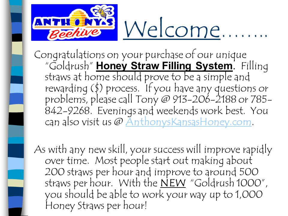 "Welcome …….. Congratulations on your purchase of our unique ""Goldrush"" Honey Straw Filling System. Filling straws at home should prove to be a simple"