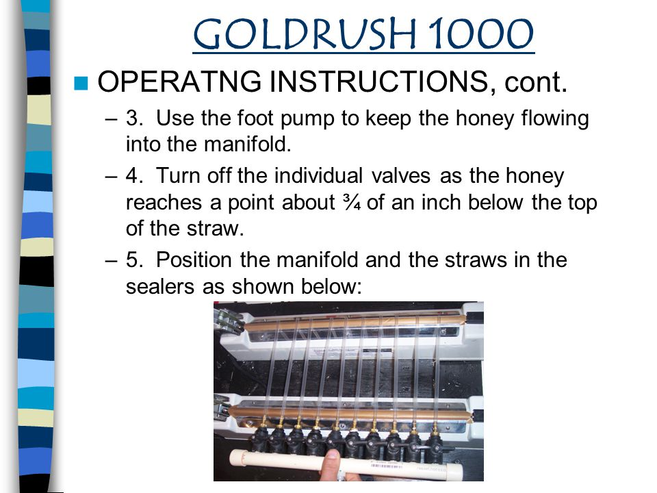 GOLDRUSH 1000 OPERATNG INSTRUCTIONS, cont. –3. Use the foot pump to keep the honey flowing into the manifold. –4. Turn off the individual valves as th