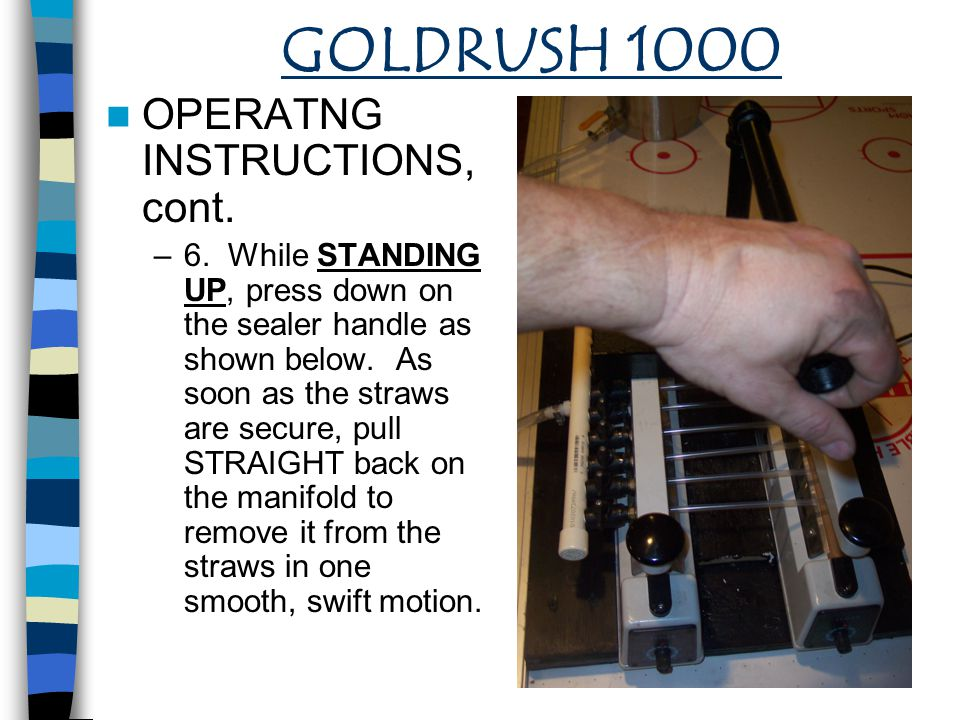 GOLDRUSH 1000 OPERATNG INSTRUCTIONS, cont. –6. While STANDING UP, press down on the sealer handle as shown below. As soon as the straws are secure, pu