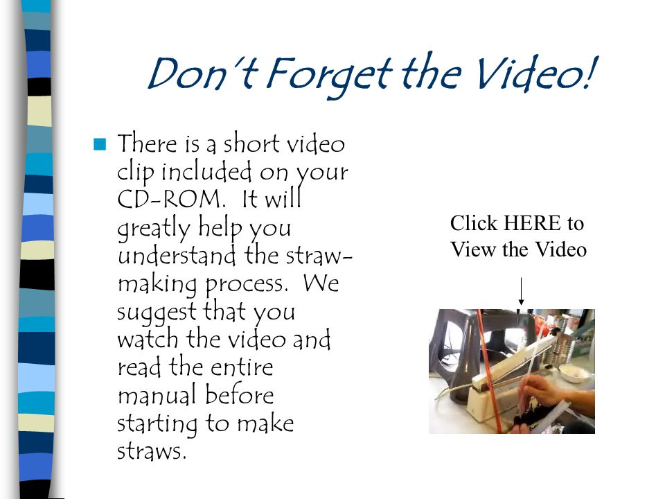 Don't Forget the Video! There is a short video clip included on your CD-ROM. It will greatly help you understand the straw- making process. We suggest
