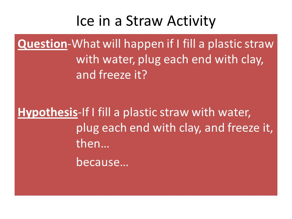 Ice in a Straw Activity Question-What will happen if I fill a plastic straw with water, plug each end with clay, and freeze it? Hypothesis-If I fill a