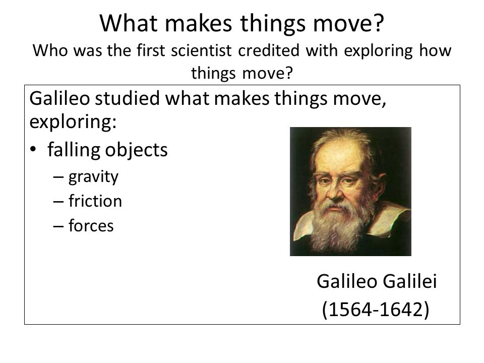 What makes things move? Who was the first scientist credited with exploring how things move? Galileo studied what makes things move, exploring: fallin