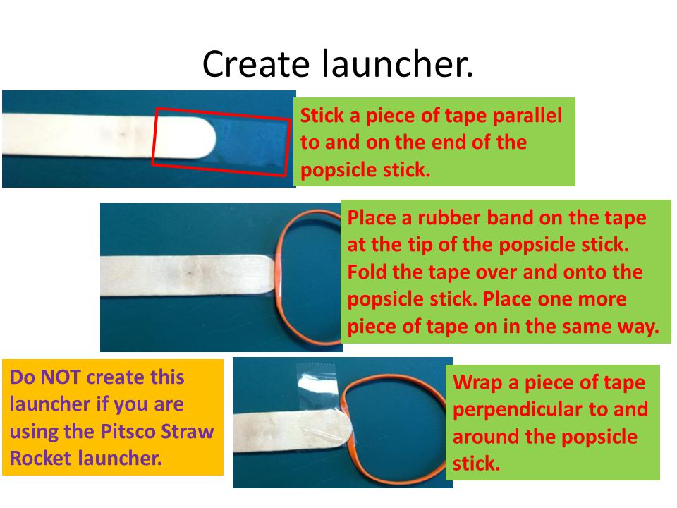 Create launcher. Stick a piece of tape parallel to and on the end of the popsicle stick. Place a rubber band on the tape at the tip of the popsicle st