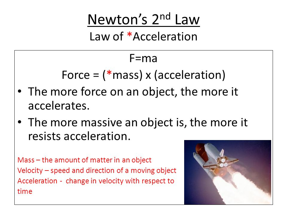 Newton's 2 nd Law Law of *Acceleration F=ma Force = (*mass) x (acceleration) The more force on an object, the more it accelerates. The more massive an