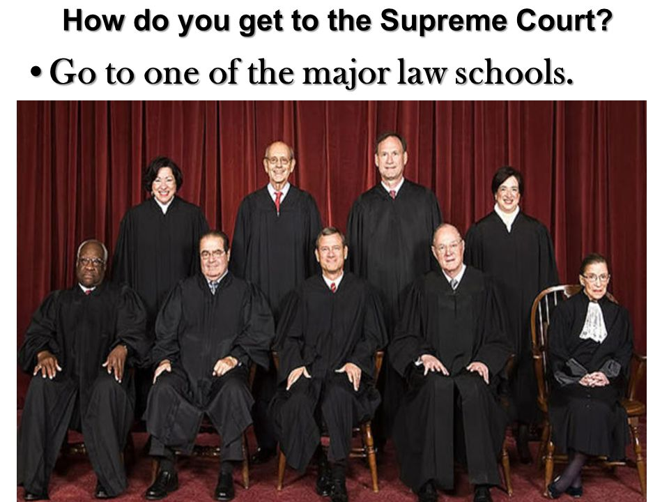 How do you get to the Supreme Court? Go to one of the major law schools.Go to one of the major law schools.