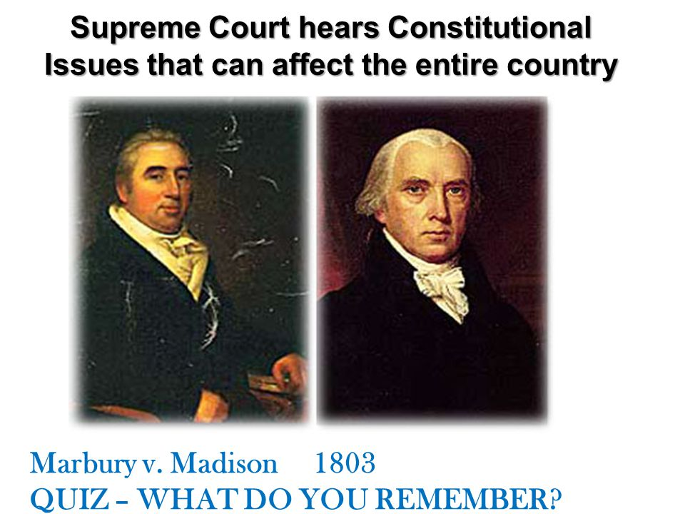 Supreme Court hears Constitutional Issues that can affect the entire country Marbury v. Madison 1803 QUIZ – WHAT DO YOU REMEMBER?