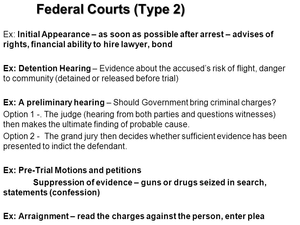 Federal Courts (Type 2) Ex: Initial Appearance – as soon as possible after arrest – advises of rights, financial ability to hire lawyer, bond Ex: Dete