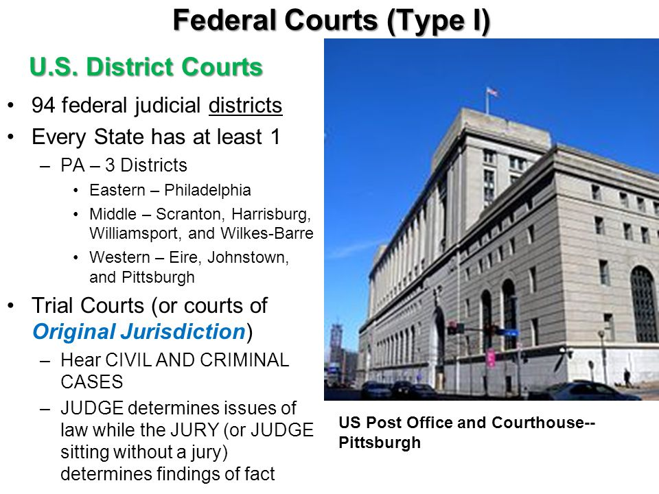 Federal Courts (Type I) U.S. District Courts 94 federal judicial districts Every State has at least 1 –PA – 3 Districts Eastern – Philadelphia Middle