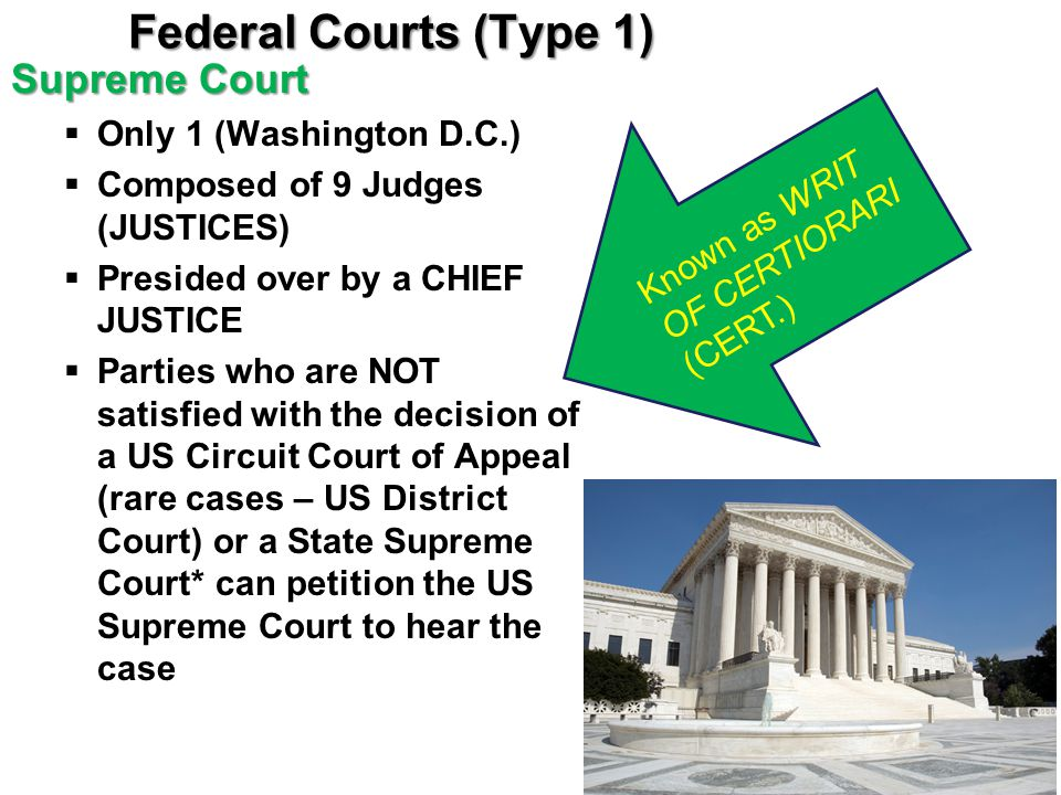 Federal Courts (Type 1) Supreme Court  Only 1 (Washington D.C.)  Composed of 9 Judges (JUSTICES)  Presided over by a CHIEF JUSTICE  Parties who ar