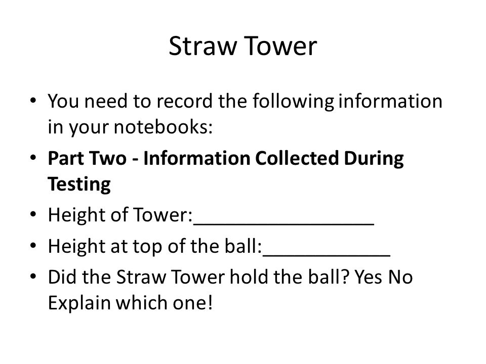 Straw Tower You need to record the following information in your notebooks: Part Two - Information Collected During Testing Height of Tower:_________________ Height at top of the ball:____________ Did the Straw Tower hold the ball.