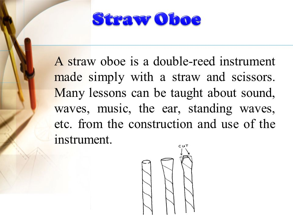 A straw oboe is a double-reed instrument made simply with a straw and scissors. Many lessons can be taught about sound, waves, music, the ear, standin