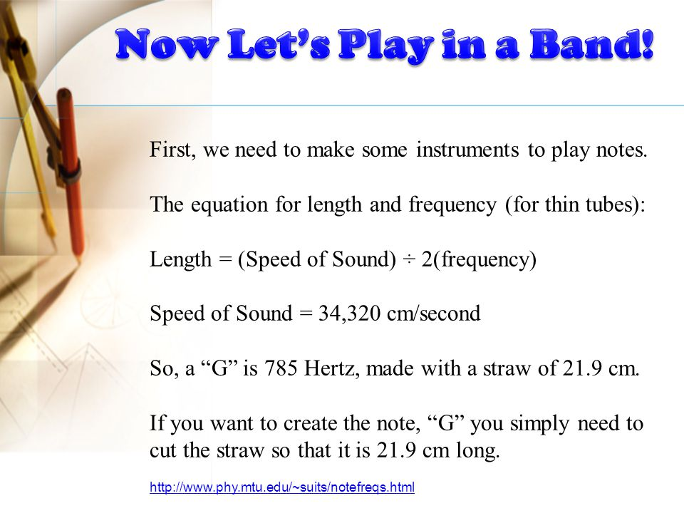 First, we need to make some instruments to play notes. The equation for length and frequency (for thin tubes): Length = (Speed of Sound) ÷ 2(frequency