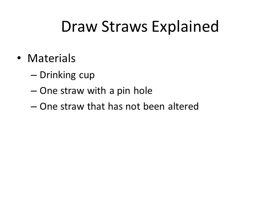 Draw Straws Explained Materials – Drinking cup – One straw with a pin hole – One straw that has not been altered