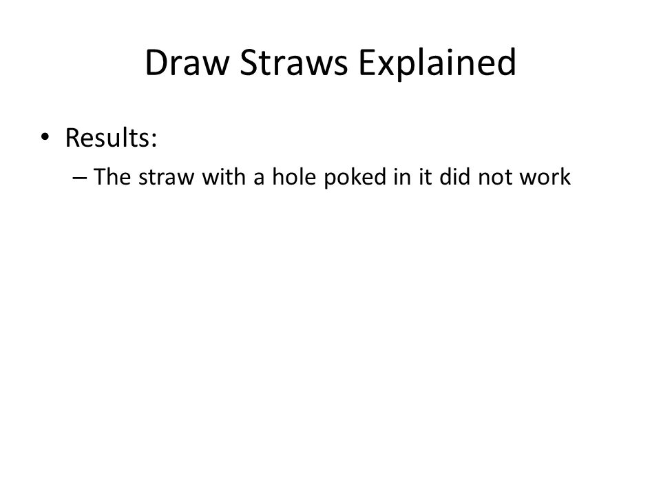 Draw Straws Explained Results: – The straw with a hole poked in it did not work