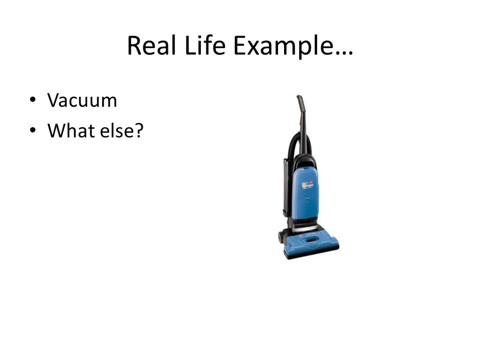 Real Life Example… Vacuum What else