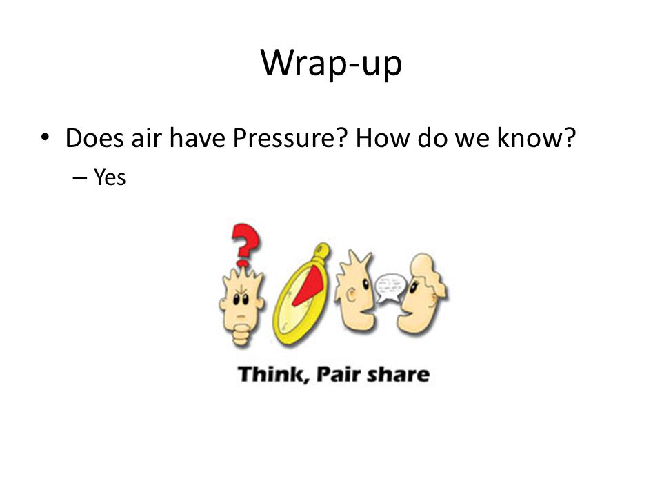 Wrap-up Does air have Pressure How do we know – Yes