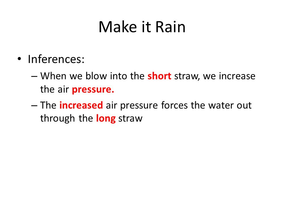 Make it Rain Inferences: – When we blow into the short straw, we increase the air pressure.