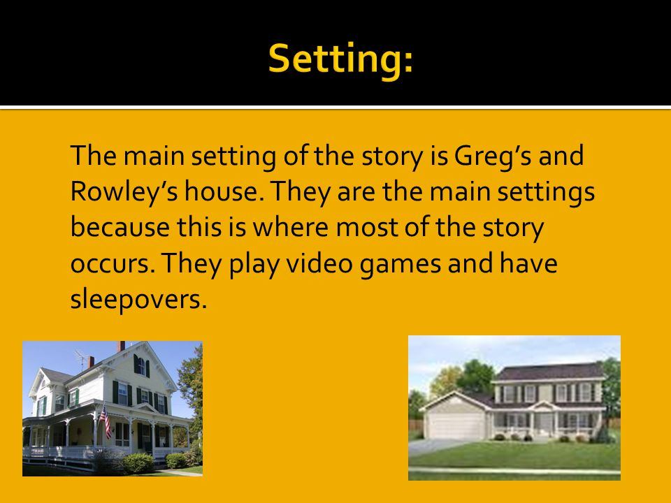  The main setting of the story is Greg's and Rowley's house.