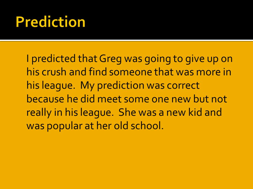  I predicted that Greg was going to give up on his crush and find someone that was more in his league.