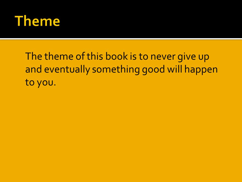  The theme of this book is to never give up and eventually something good will happen to you.