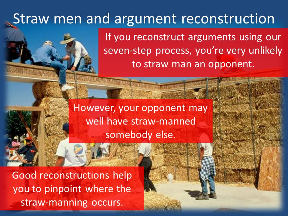 Straw men and argument reconstruction If you reconstruct arguments using our seven-step process, you're very unlikely to straw man an opponent.
