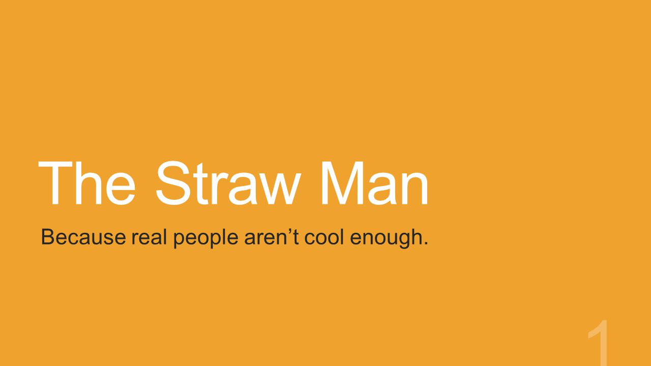 The Straw Man Because real people aren't cool enough. 1