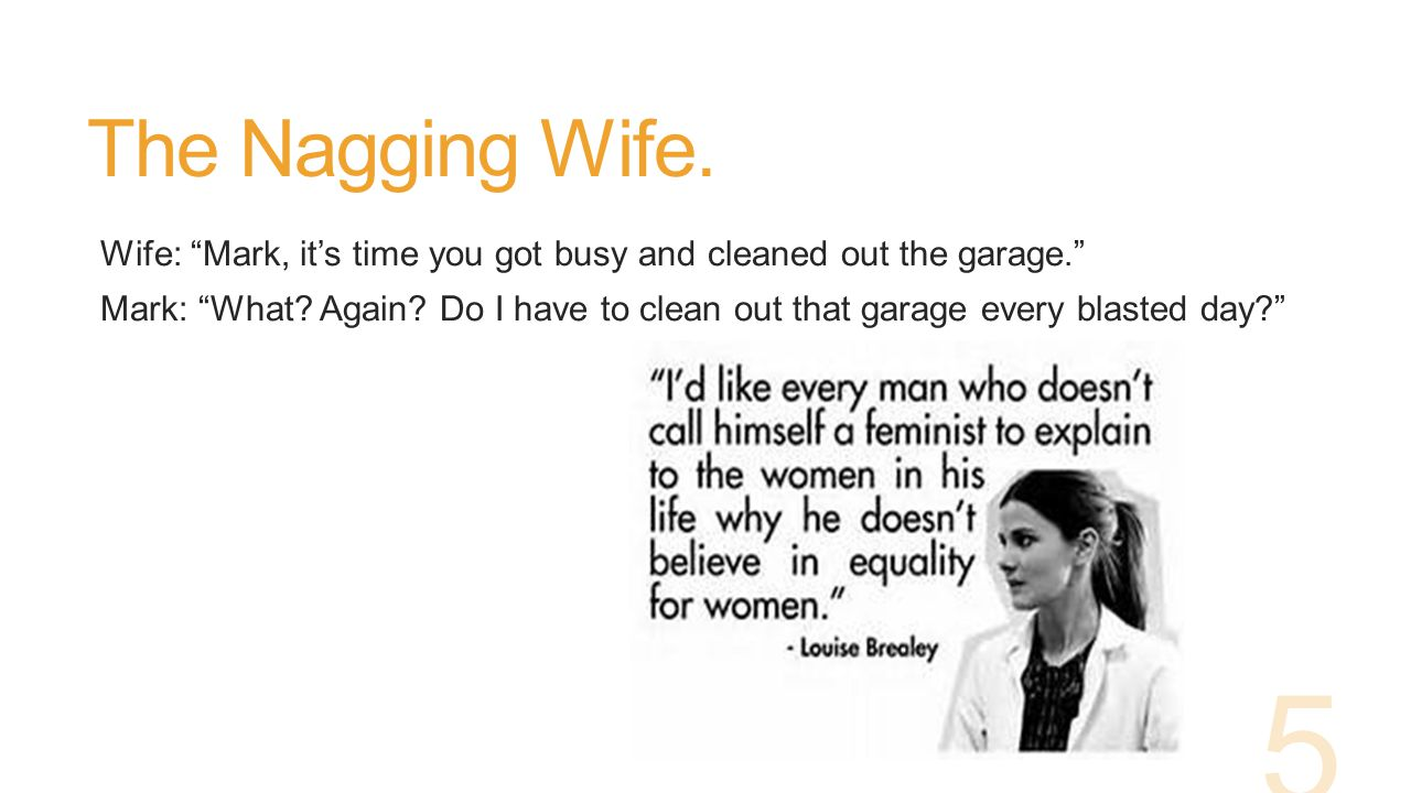 The Nagging Wife.Wife: Mark, it's time you got busy and cleaned out the garage. Mark: What.