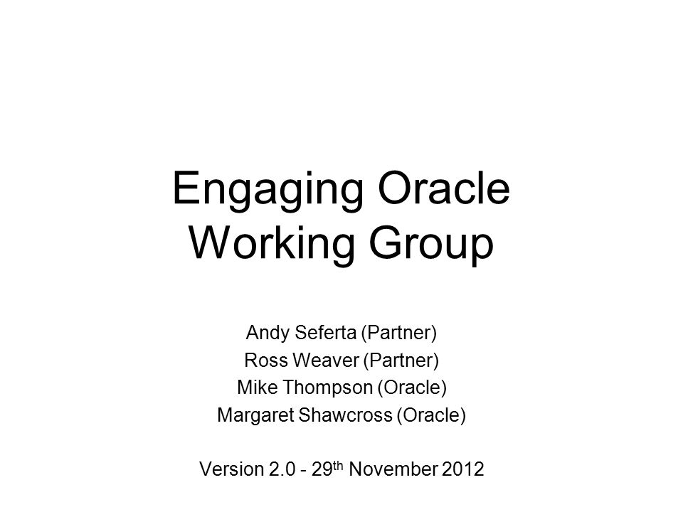 Engaging Oracle Working Group Andy Seferta (Partner) Ross Weaver (Partner) Mike Thompson (Oracle) Margaret Shawcross (Oracle) Version 2.0 - 29 th November 2012