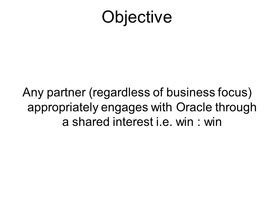 Needs Partner needs from Oracle Oracle needs from Partner Easy to do business withBe clear on what you need Quick to respondFocus on specializations Proactive engagementEarly engagement Understand partner's specific interests Escalate appropriately