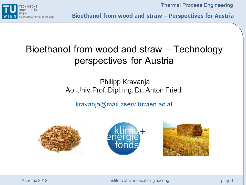Institute of Chemical Engineering page 2 Achema 2012 Thermal Process Engineering Bioethanol from wood and straw – Perspectives for Austria Project contents Establish production scenarios Balances via Process Simulation Economic & Environmental Assessment Findings: Austrian perspectives Demo project .