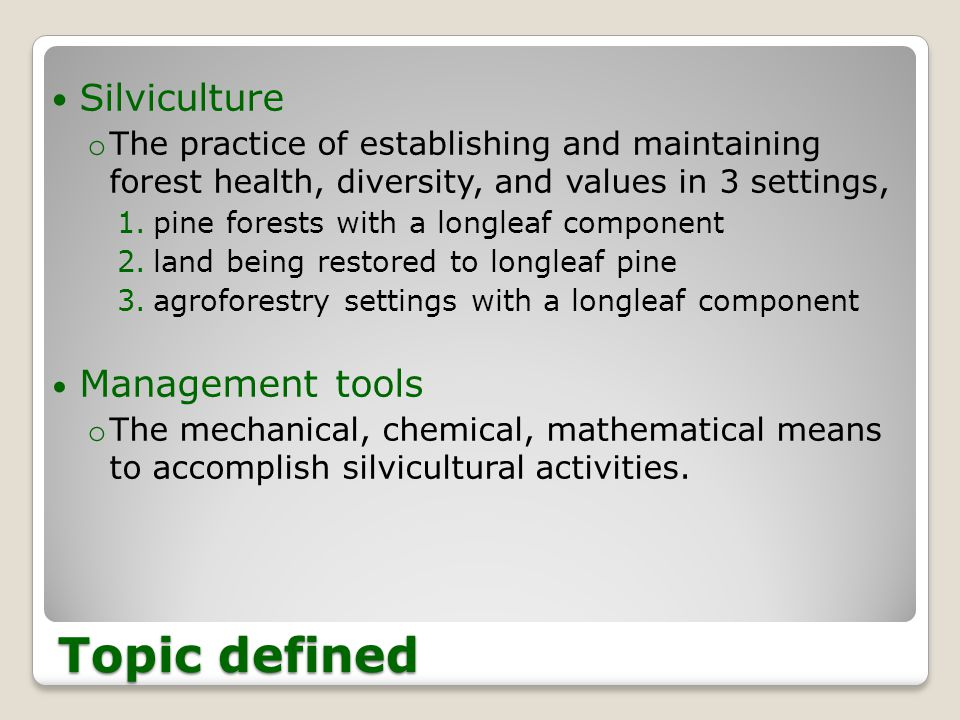Topic defined Silviculture o The practice of establishing and maintaining forest health, diversity, and values in 3 settings, 1.pine forests with a longleaf component 2.land being restored to longleaf pine 3.agroforestry settings with a longleaf component Management tools o The mechanical, chemical, mathematical means to accomplish silvicultural activities.