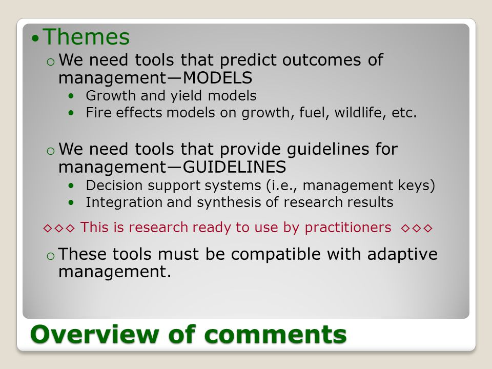Overview of comments Themes o We need tools that predict outcomes of management―MODELS Growth and yield models Fire effects models on growth, fuel, wildlife, etc.