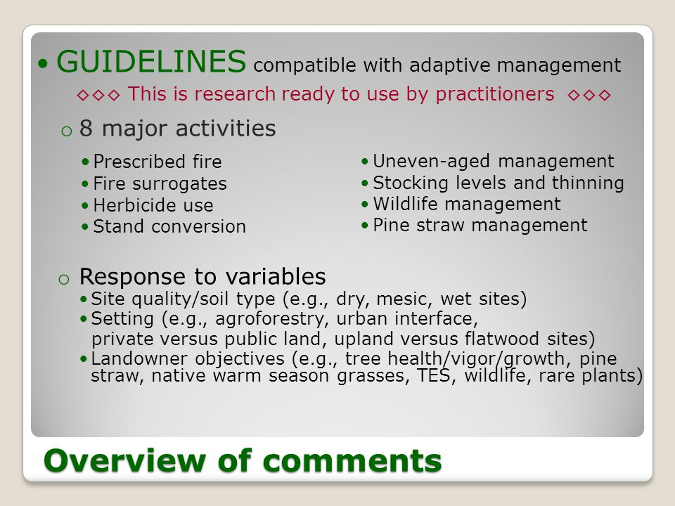 GUIDELINES compatible with adaptive management o 8 major activities o Response to variables Site quality/soil type (e.g., dry, mesic, wet sites) Setting (e.g., agroforestry, urban interface, private versus public land, upland versus flatwood sites) Landowner objectives (e.g., tree health/vigor/growth, pine straw, native warm season grasses, TES, wildlife, rare plants) Overview of comments P rescribed fire Fire surrogates Herbicide use Stand conversion Uneven-aged management Stocking levels and thinning Wildlife management Pine straw management ◊◊◊ This is research ready to use by practitioners ◊◊◊