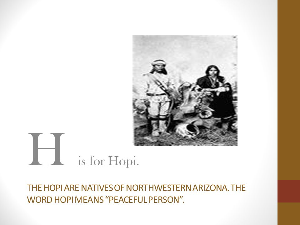"THE HOPI ARE NATIVES OF NORTHWESTERN ARIZONA. THE WORD HOPI MEANS ""PEACEFUL PERSON"". H is for Hopi."