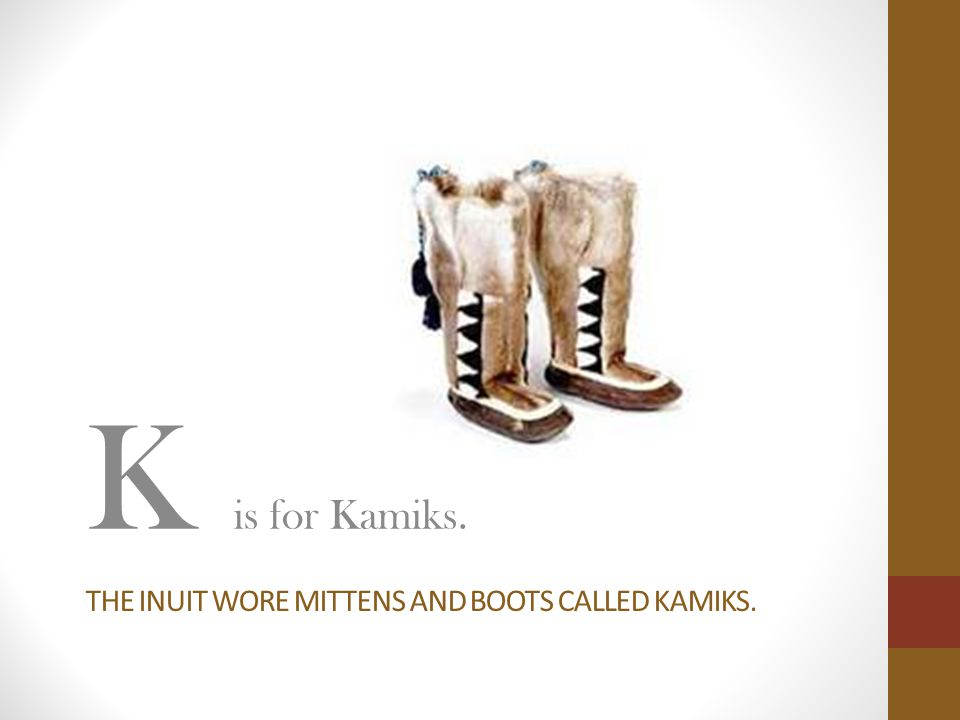 THE INUIT WORE MITTENS AND BOOTS CALLED KAMIKS. K is for Kamiks.