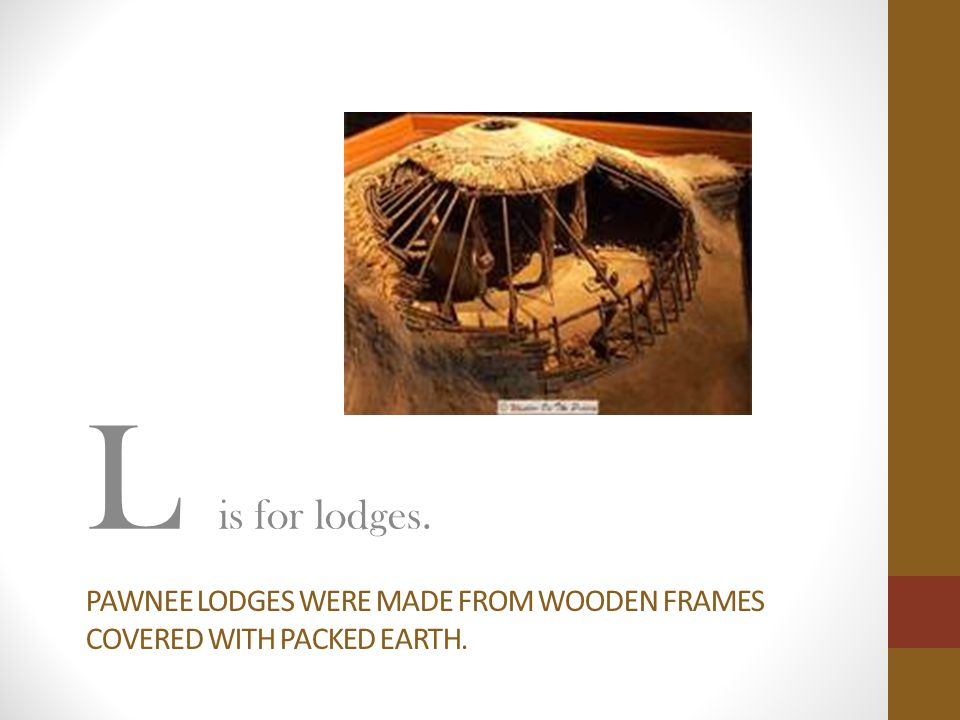 PAWNEE LODGES WERE MADE FROM WOODEN FRAMES COVERED WITH PACKED EARTH. L is for lodges.