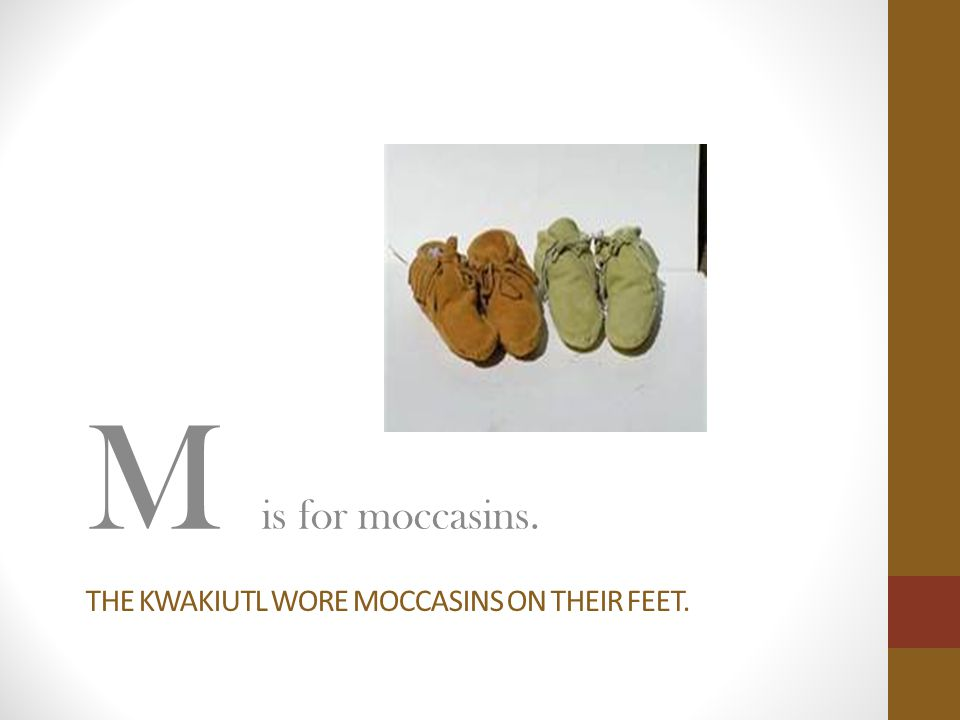 THE KWAKIUTL WORE MOCCASINS ON THEIR FEET. M is for moccasins.