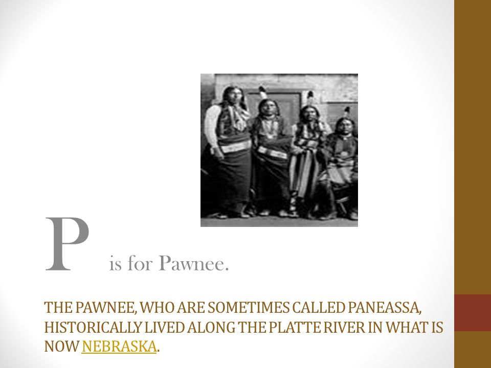THE PAWNEE, WHO ARE SOMETIMES CALLED PANEASSA, HISTORICALLY LIVED ALONG THE PLATTE RIVER IN WHAT IS NOW NEBRASKA.NEBRASKA P is for Pawnee.