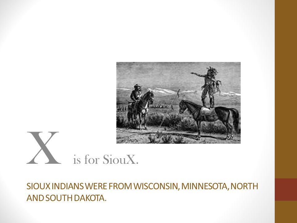 SIOUX INDIANS WERE FROM WISCONSIN, MINNESOTA, NORTH AND SOUTH DAKOTA. X is for SiouX.