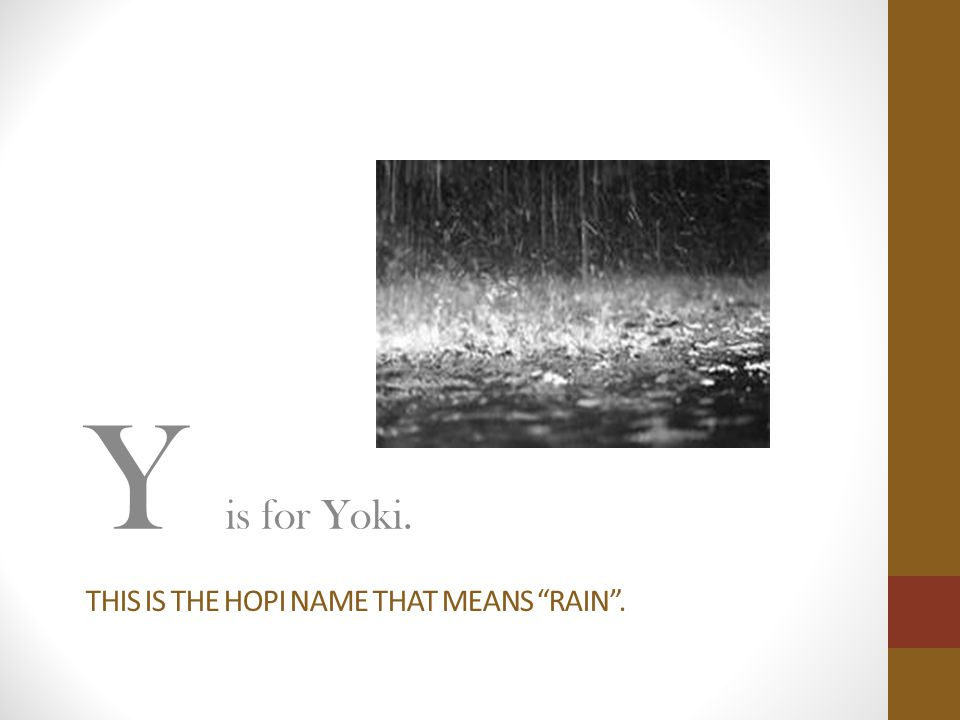 THIS IS THE HOPI NAME THAT MEANS RAIN . Y is for Yoki.