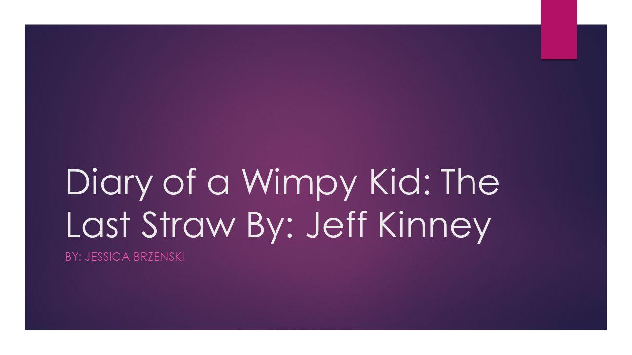 Diary of a Wimpy Kid: The Last Straw By: Jeff Kinney BY: JESSICA BRZENSKI
