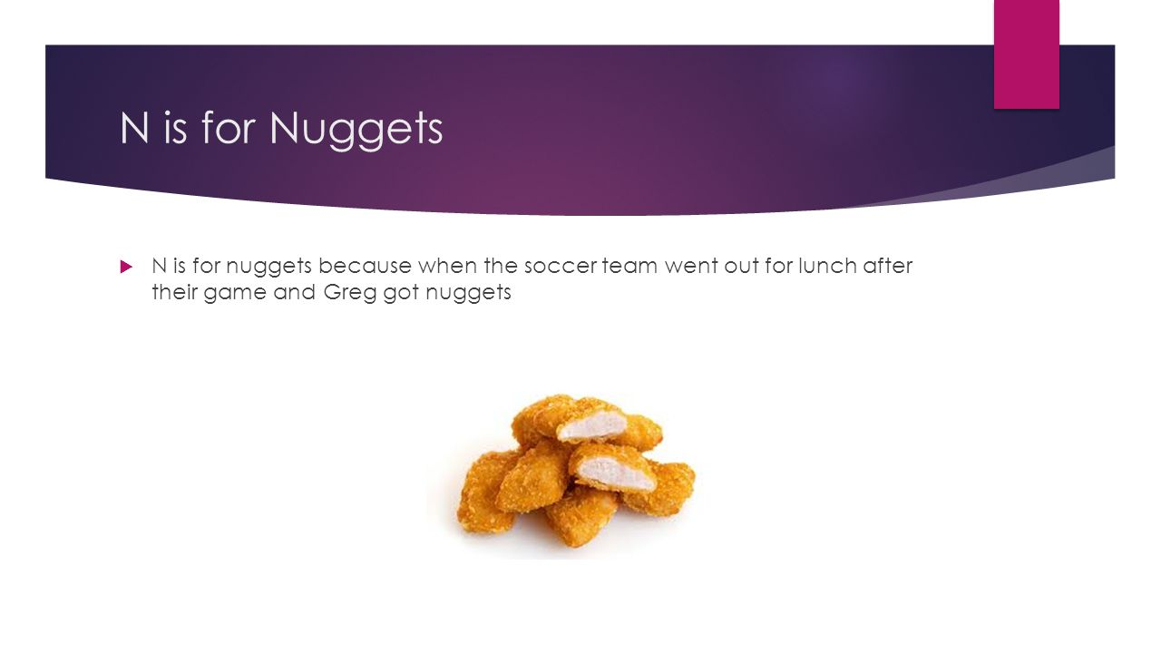 N is for Nuggets  N is for nuggets because when the soccer team went out for lunch after their game and Greg got nuggets
