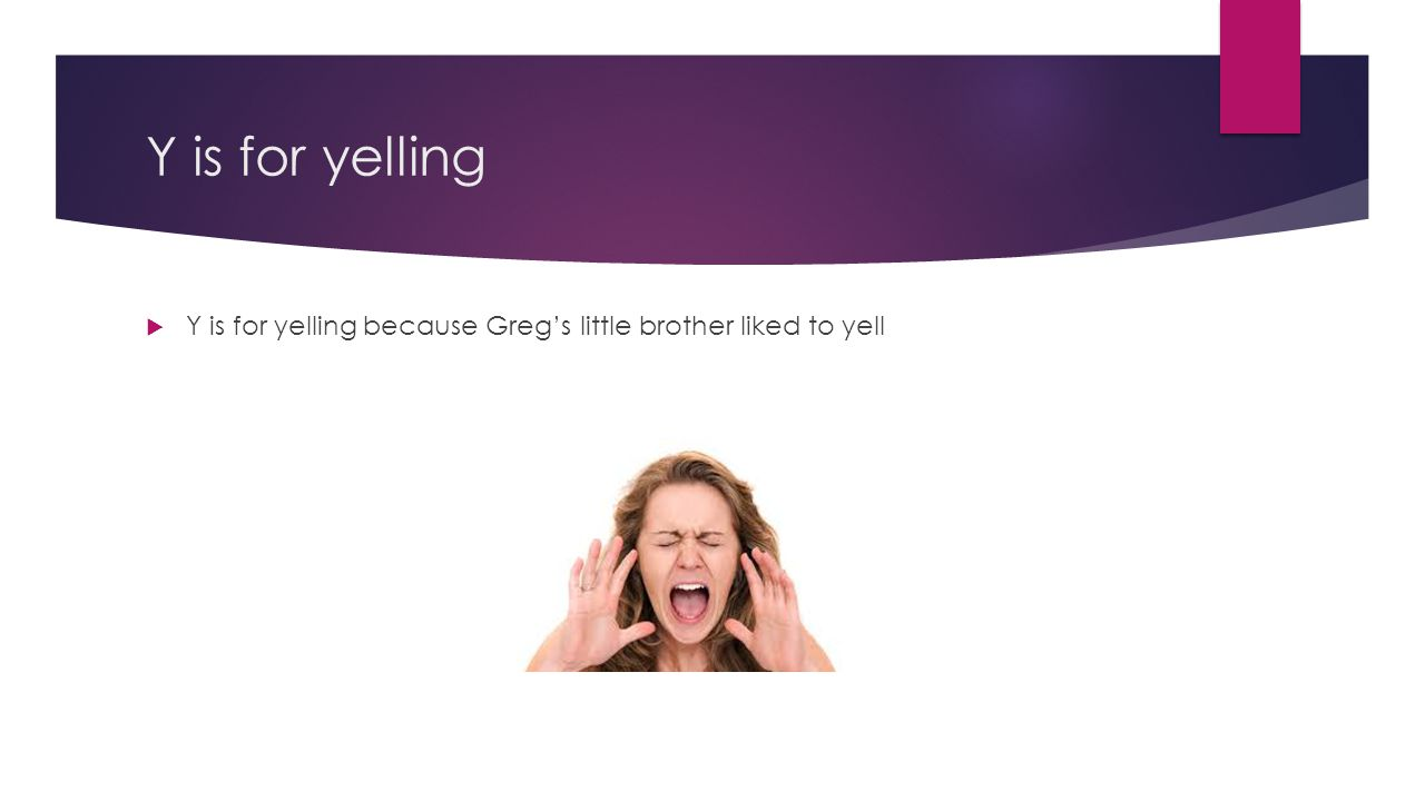 Y is for yelling  Y is for yelling because Greg's little brother liked to yell