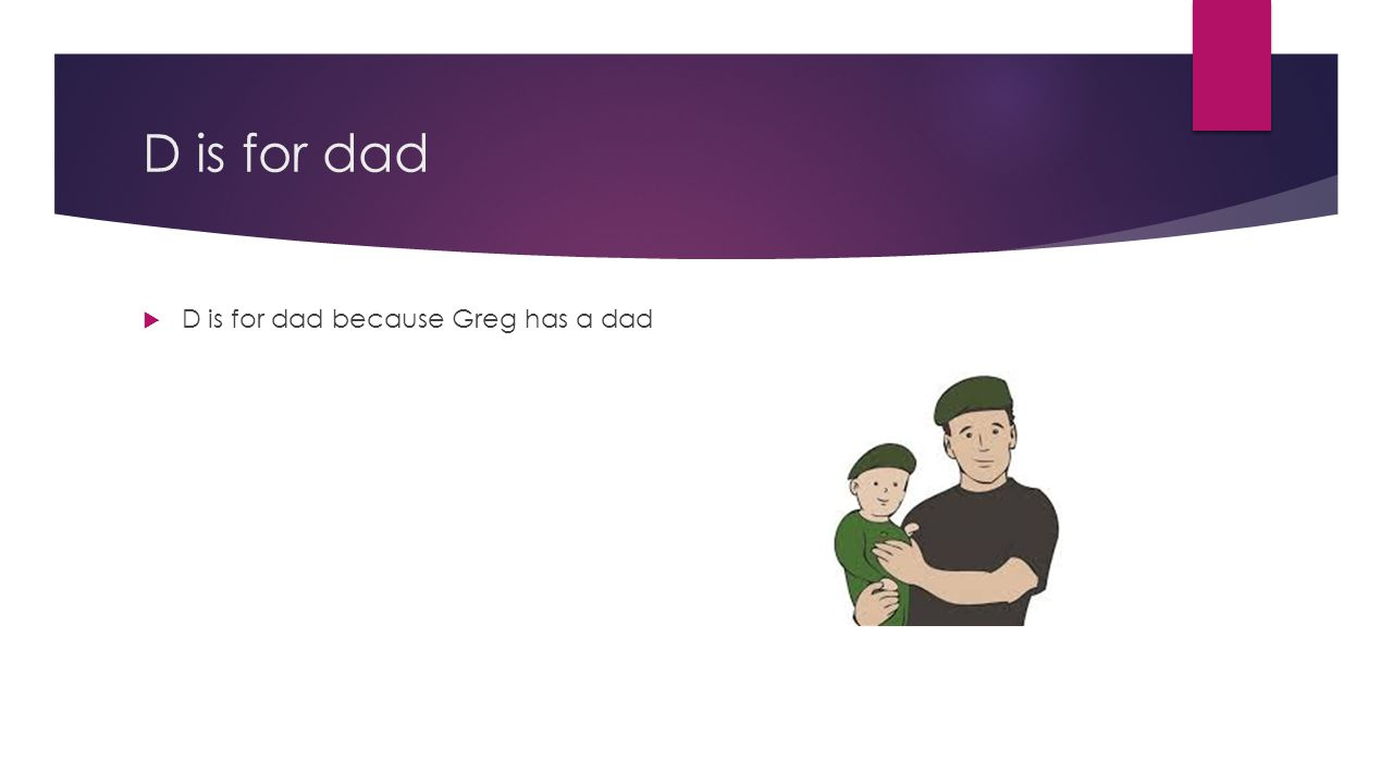 D is for dad  D is for dad because Greg has a dad