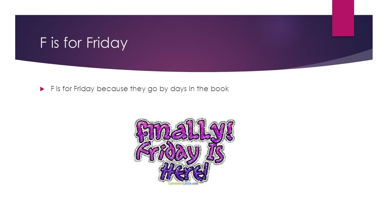 F is for Friday  F is for Friday because they go by days in the book