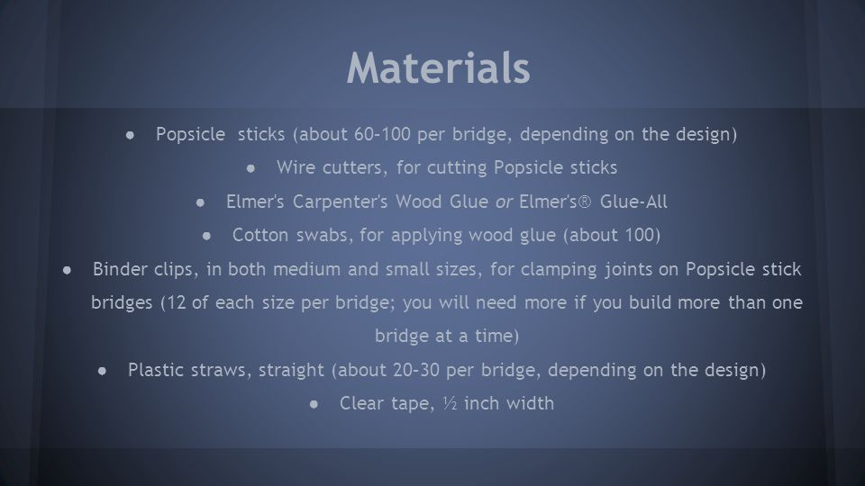 Materials (continued) ● Gram balance for weighing bridges, such as the Fast Weigh MS-500-BLK Digital Pocket Scale, 500 by 0.1 available at Amazon.com ● Masking tape ● Loading block with hook or eyebolt, for testing bridge strength ● Container for holding bridge load, such as a large bucket ● Rope, ¼ inch to ½ inch diameter (about 3 feet) ● Weights for testing bridge strength (can use metal weights, sand, or water in a container) ● Bathroom scale, for weighing how much weight it takes to break the bridge