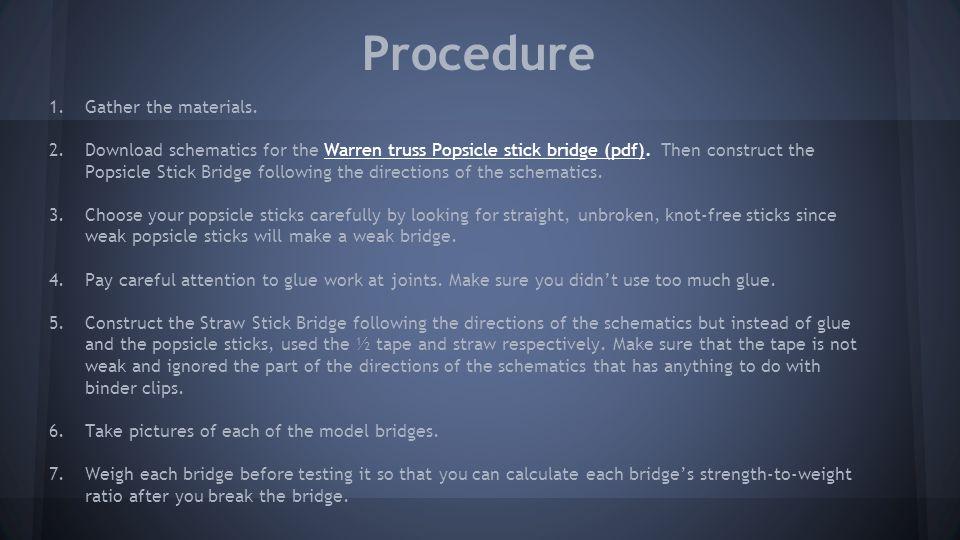 Procedure 1.Gather the materials. 2.Download schematics for the Warren truss Popsicle stick bridge (pdf). Then construct the Popsicle Stick Bridge fol